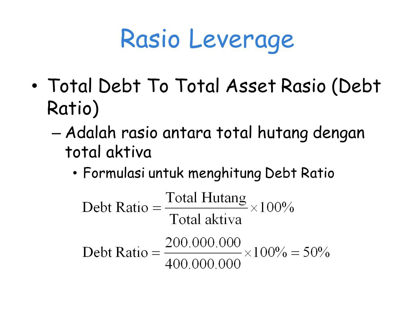 Rasio Leverage Total Debt To Total Asset Rasio (Debt Ratio) – Adalah rasio antara total hutang dengan total aktiva Formulasi untuk menghitung Debt Rat