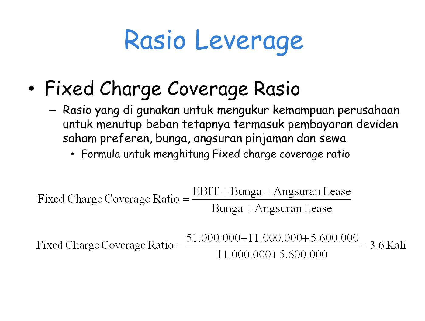 Rasio Leverage Fixed Charge Coverage Rasio – Rasio yang di gunakan untuk mengukur kemampuan perusahaan untuk menutup beban tetapnya termasuk pembayaran deviden saham preferen, bunga, angsuran pinjaman dan sewa Formula untuk menghitung Fixed charge coverage ratio