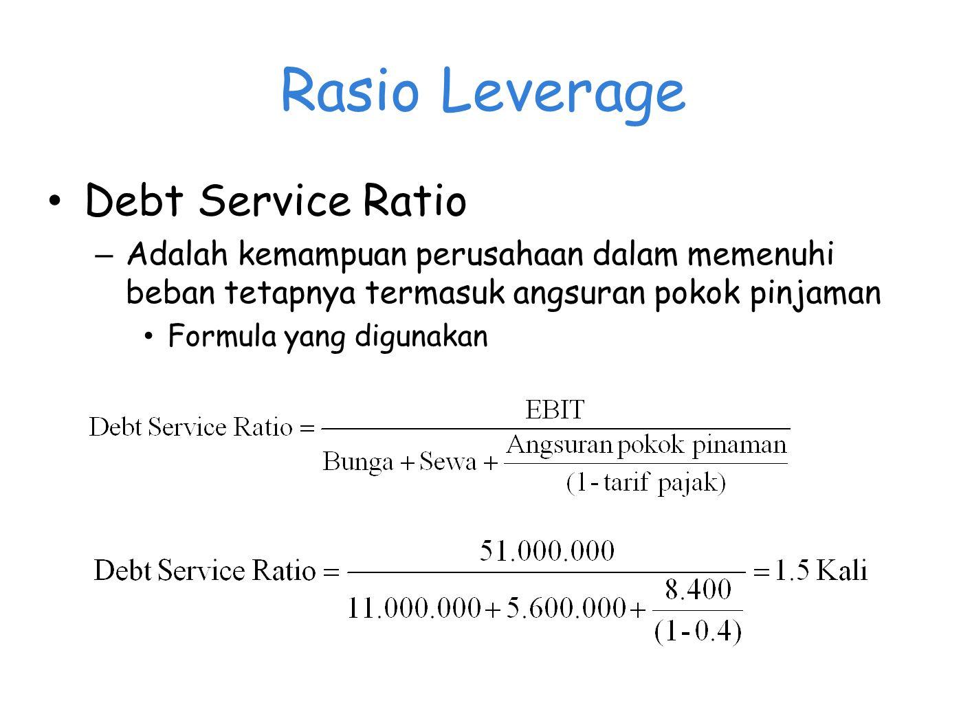 Rasio Leverage Debt Service Ratio – Adalah kemampuan perusahaan dalam memenuhi beban tetapnya termasuk angsuran pokok pinjaman Formula yang digunakan