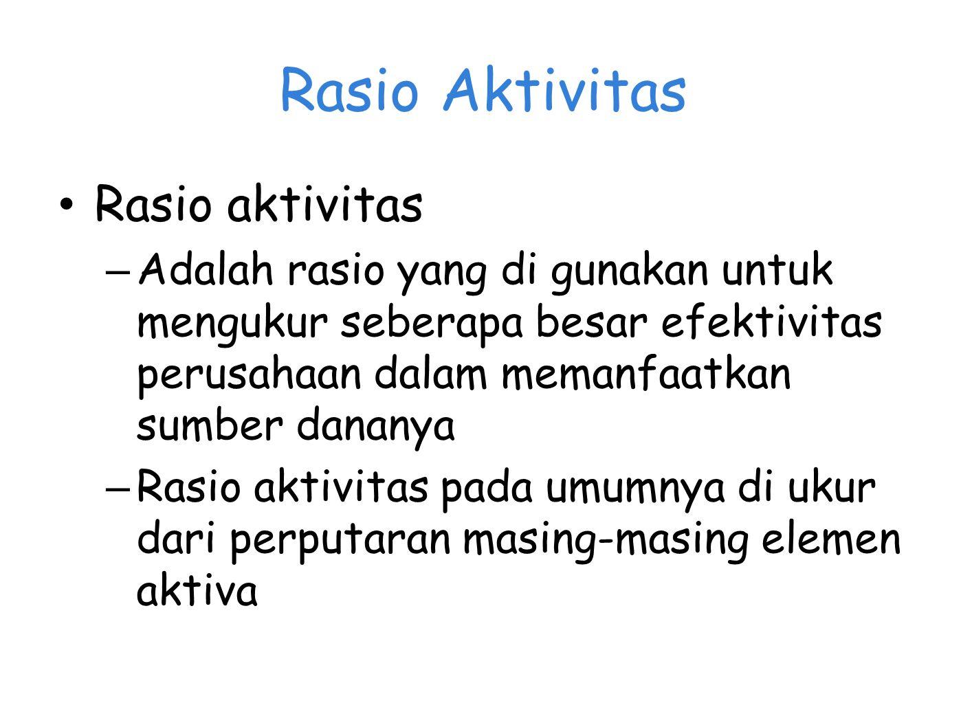Rasio Aktivitas Rasio aktivitas – Adalah rasio yang di gunakan untuk mengukur seberapa besar efektivitas perusahaan dalam memanfaatkan sumber dananya – Rasio aktivitas pada umumnya di ukur dari perputaran masing-masing elemen aktiva