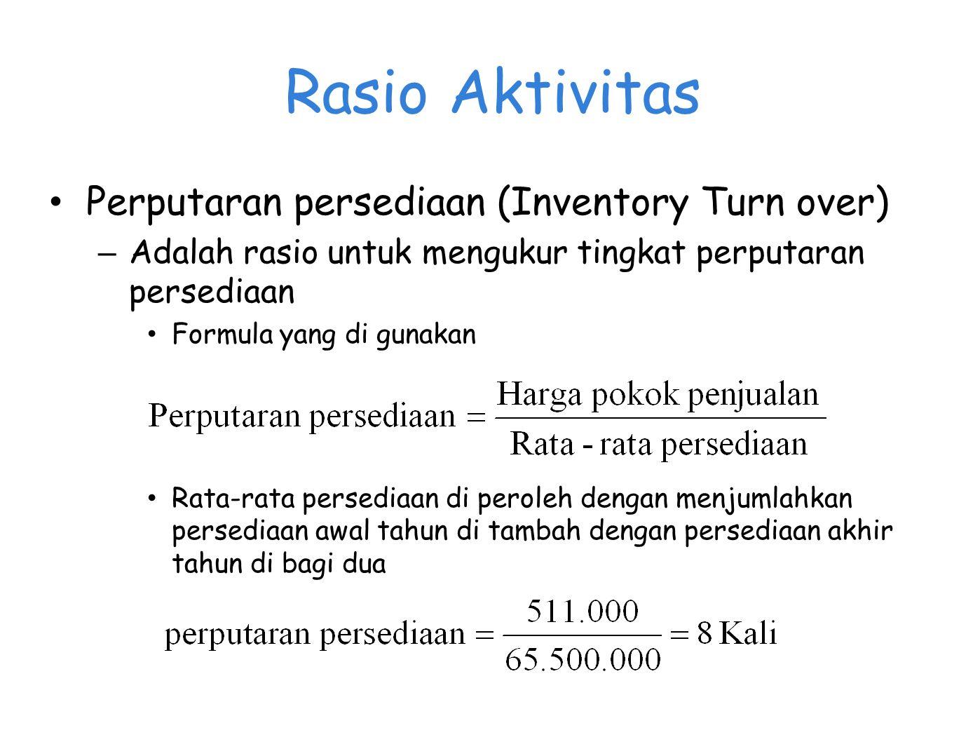 Rasio Aktivitas Perputaran persediaan (Inventory Turn over) – Adalah rasio untuk mengukur tingkat perputaran persediaan Formula yang di gunakan Rata-r
