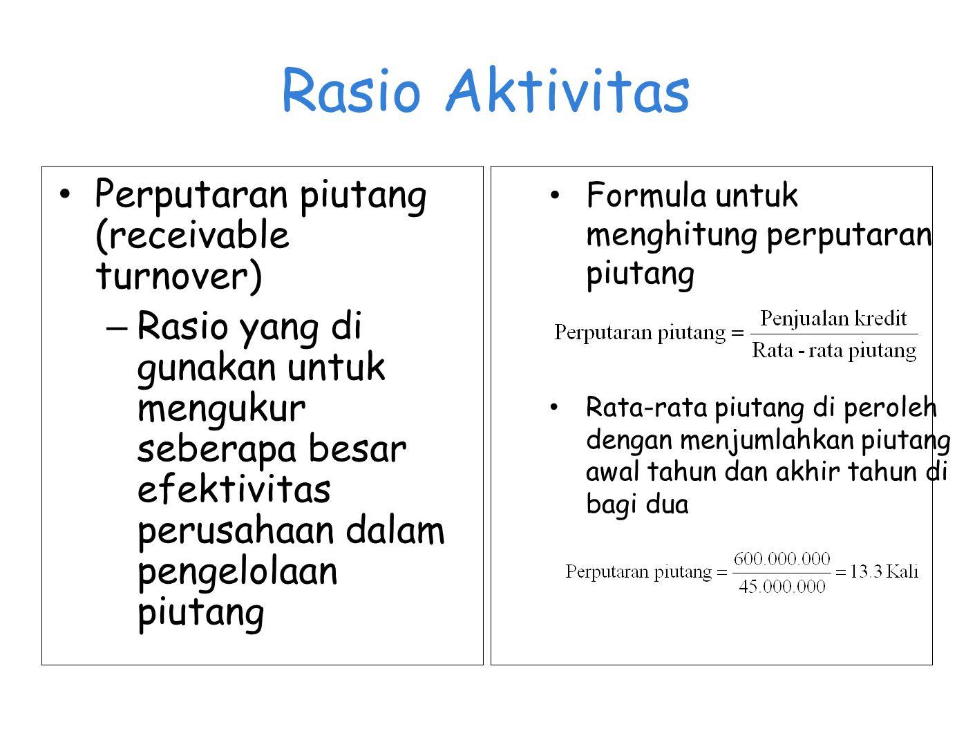 Rasio Aktivitas Perputaran piutang (receivable turnover) – Rasio yang di gunakan untuk mengukur seberapa besar efektivitas perusahaan dalam pengelolaa
