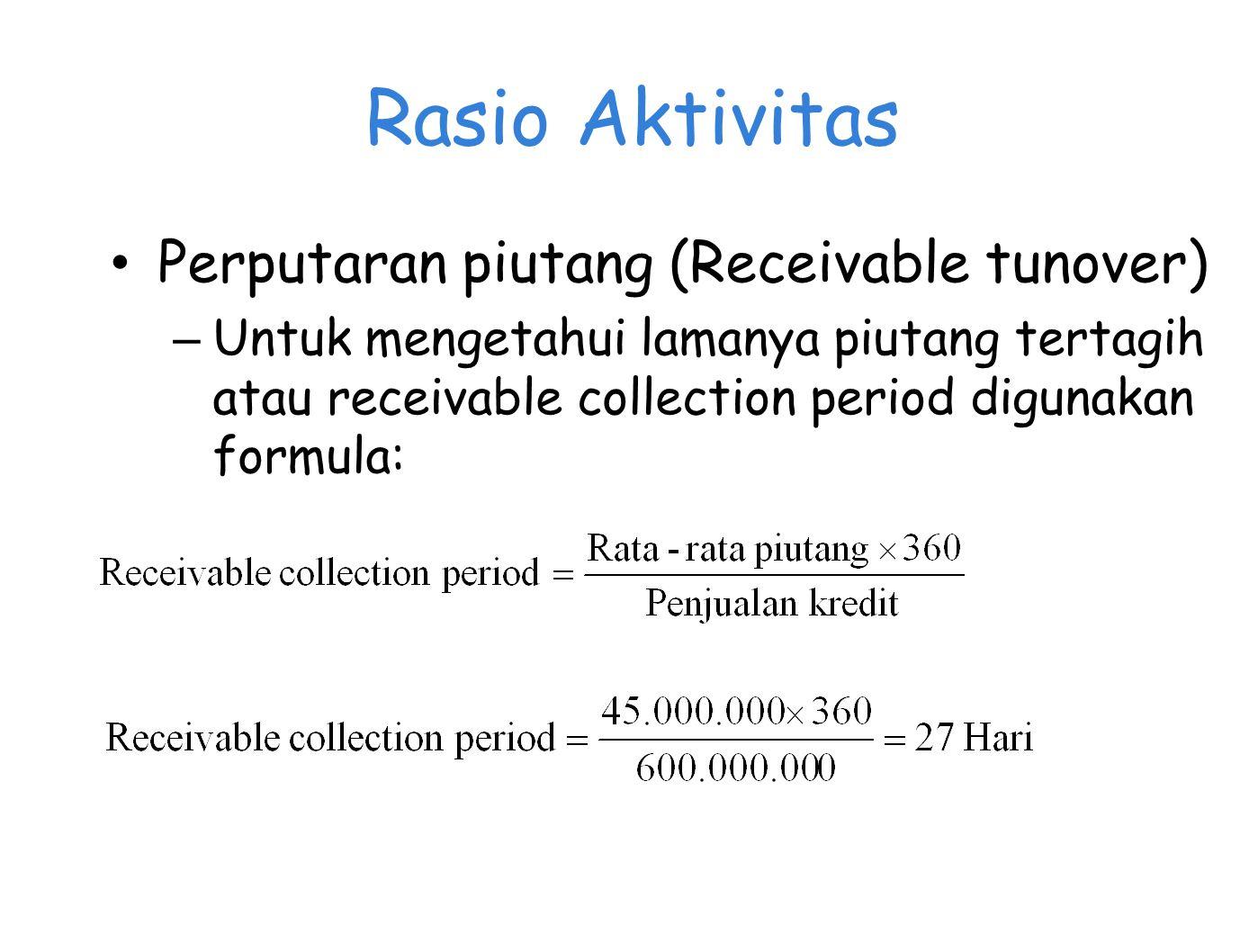 Rasio Aktivitas Perputaran piutang (Receivable tunover) – Untuk mengetahui lamanya piutang tertagih atau receivable collection period digunakan formula: