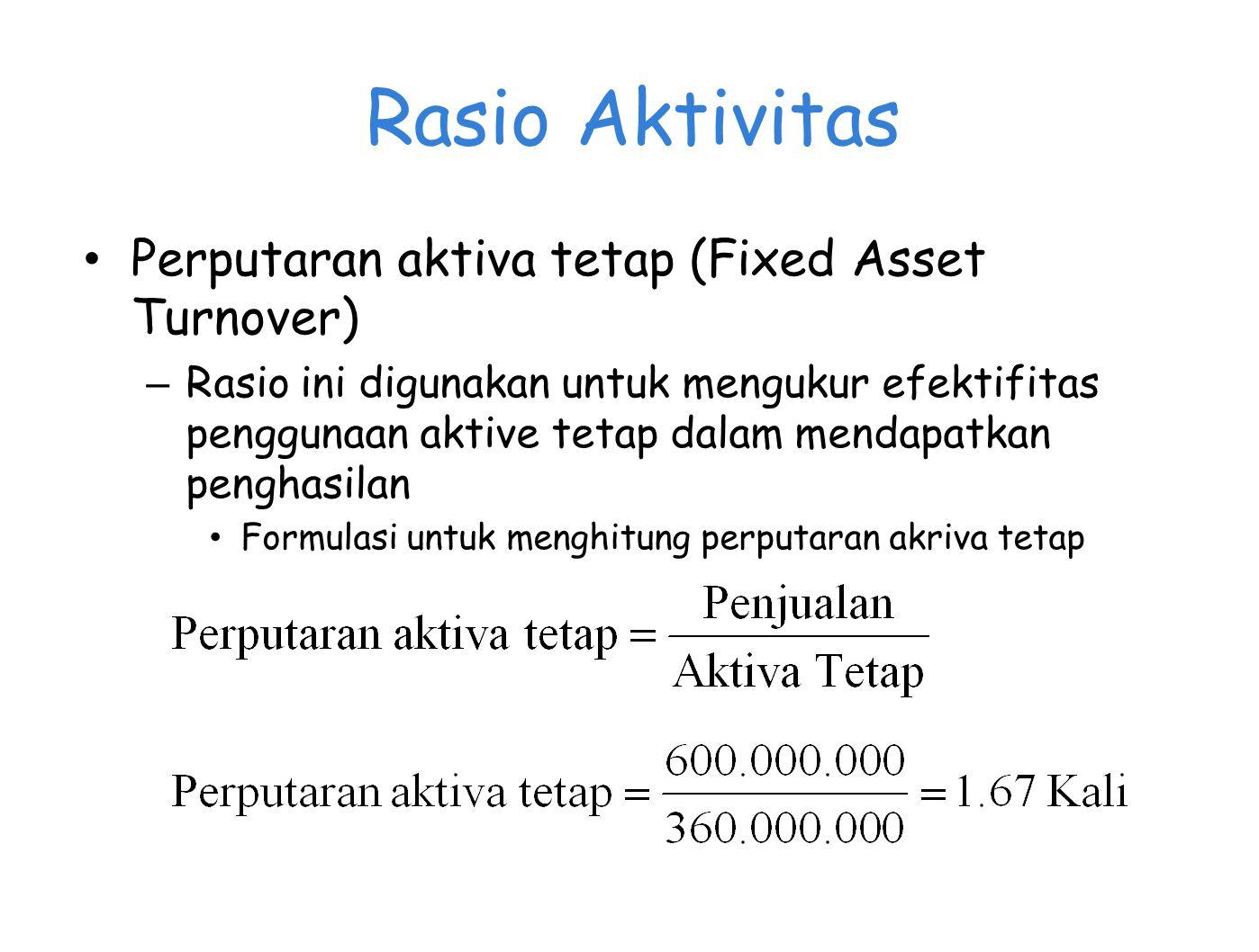Rasio Aktivitas Perputaran aktiva tetap (Fixed Asset Turnover) – Rasio ini digunakan untuk mengukur efektifitas penggunaan aktive tetap dalam mendapat