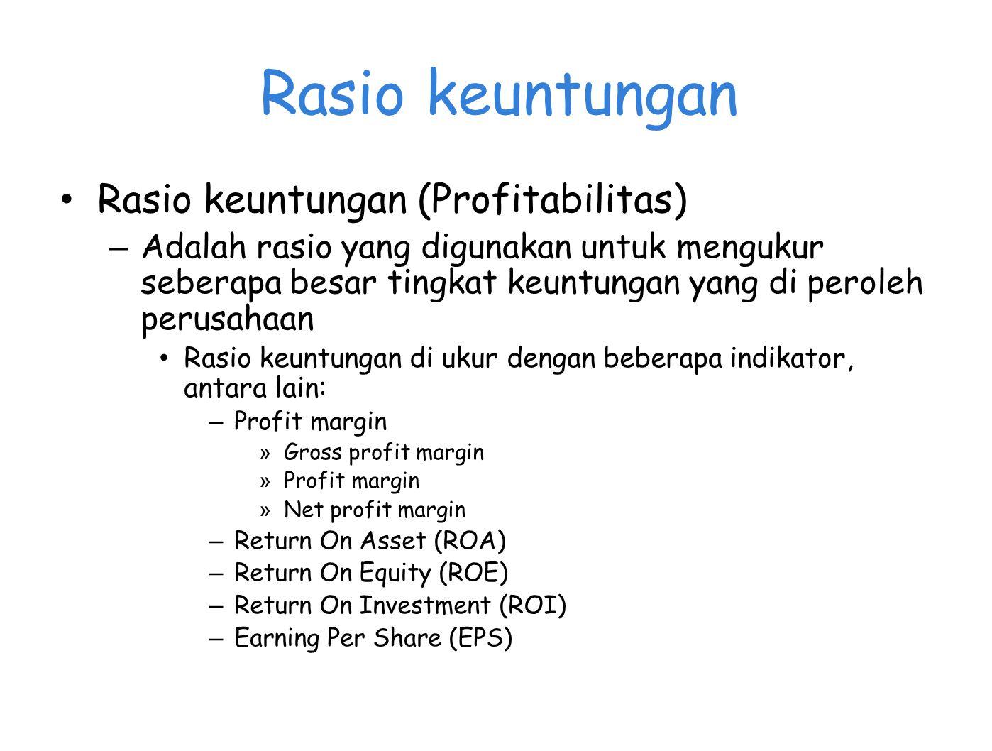Rasio keuntungan Rasio keuntungan (Profitabilitas) – Adalah rasio yang digunakan untuk mengukur seberapa besar tingkat keuntungan yang di peroleh perusahaan Rasio keuntungan di ukur dengan beberapa indikator, antara lain: – Profit margin » Gross profit margin » Profit margin » Net profit margin – Return On Asset (ROA) – Return On Equity (ROE) – Return On Investment (ROI) – Earning Per Share (EPS)