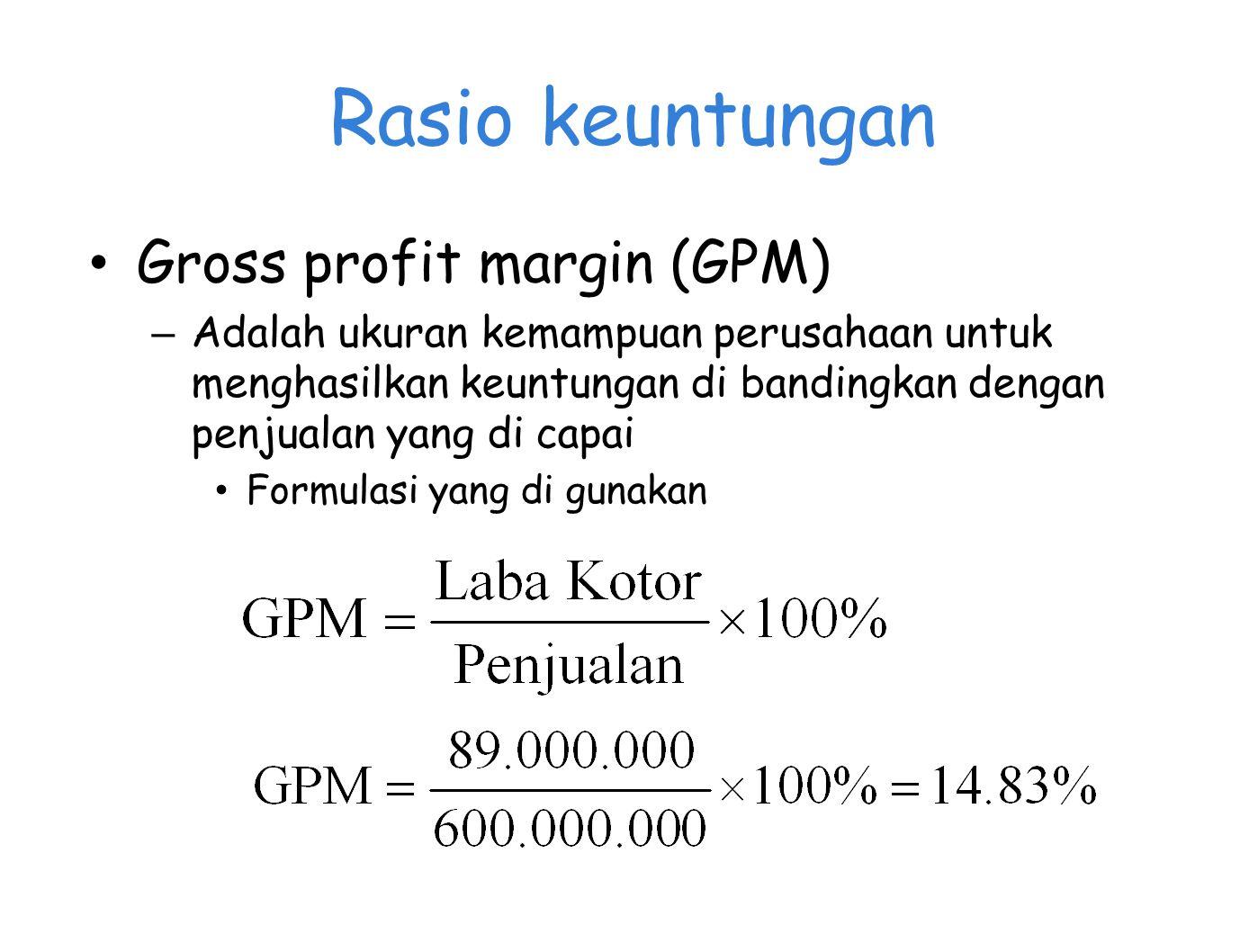 Rasio keuntungan Gross profit margin (GPM) – Adalah ukuran kemampuan perusahaan untuk menghasilkan keuntungan di bandingkan dengan penjualan yang di capai Formulasi yang di gunakan