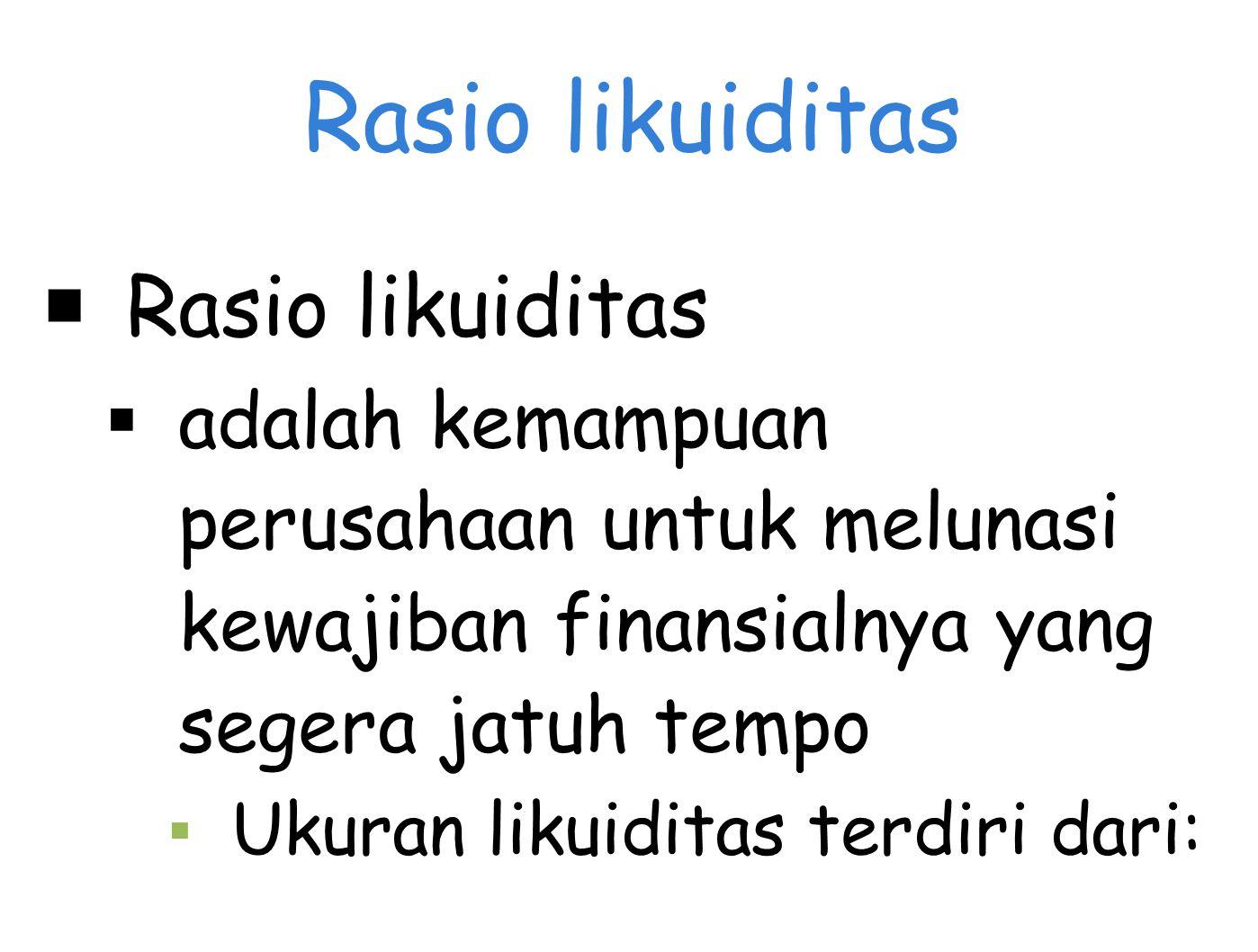 Rasio likuiditas  Rasio likuiditas  adalah kemampuan perusahaan untuk melunasi kewajiban finansialnya yang segera jatuh tempo ▪ Ukuran likuiditas terdiri dari: