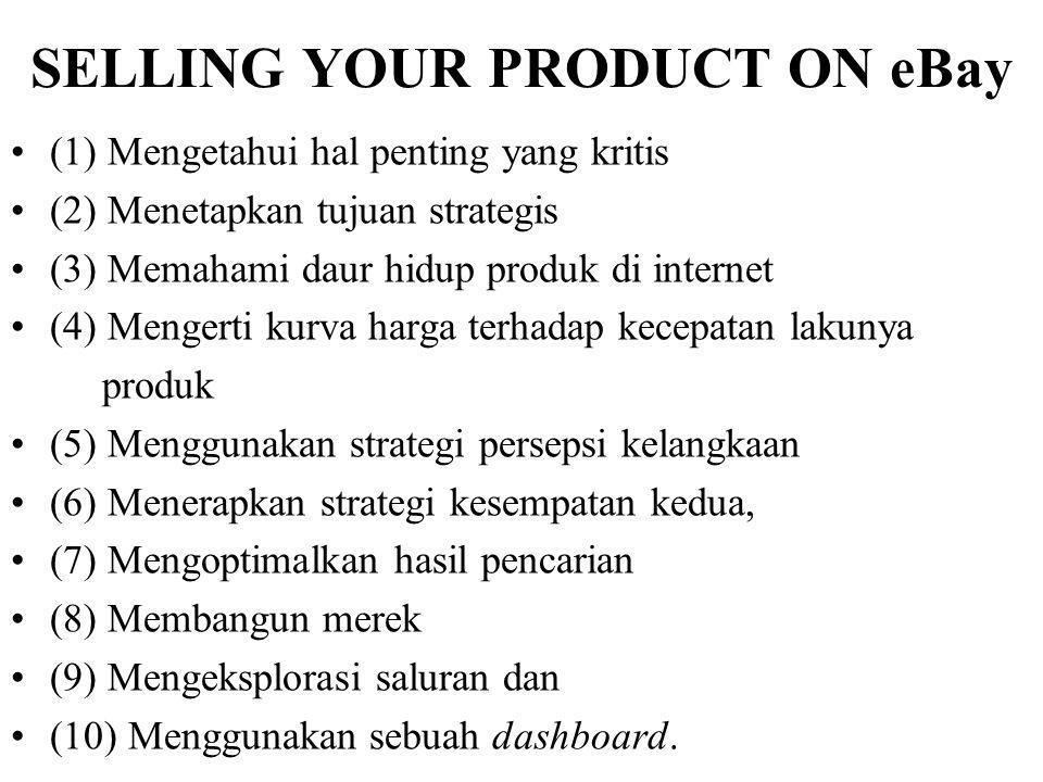SELLING YOUR PRODUCT ON eBay (1) Mengetahui hal penting yang kritis (2) Menetapkan tujuan strategis (3) Memahami daur hidup produk di internet (4) Mengerti kurva harga terhadap kecepatan lakunya produk (5) Menggunakan strategi persepsi kelangkaan (6) Menerapkan strategi kesempatan kedua, (7) Mengoptimalkan hasil pencarian (8) Membangun merek (9) Mengeksplorasi saluran dan (10) Menggunakan sebuah dashboard.