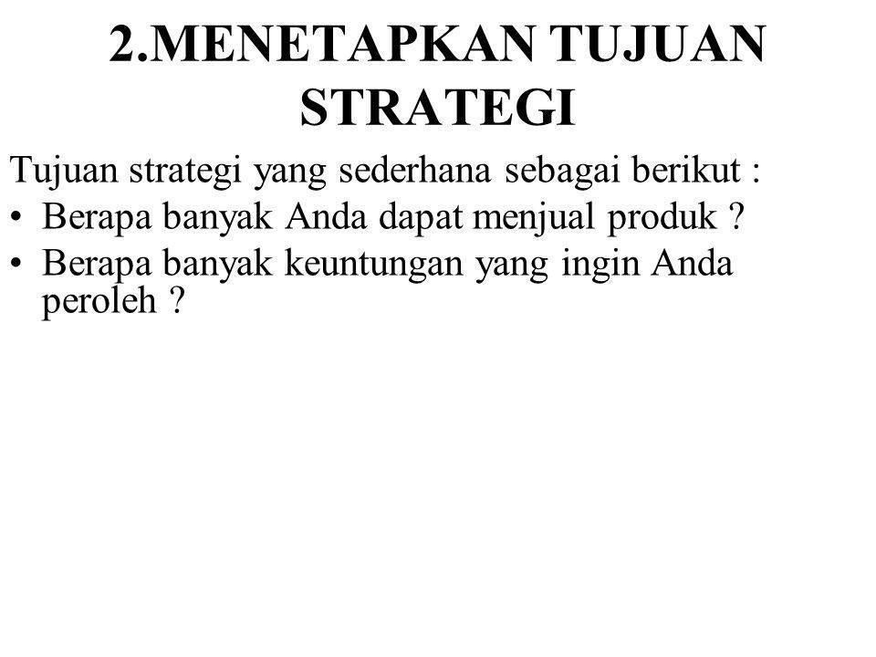 2.MENETAPKAN TUJUAN STRATEGI Tujuan strategi yang sederhana sebagai berikut : Berapa banyak Anda dapat menjual produk .