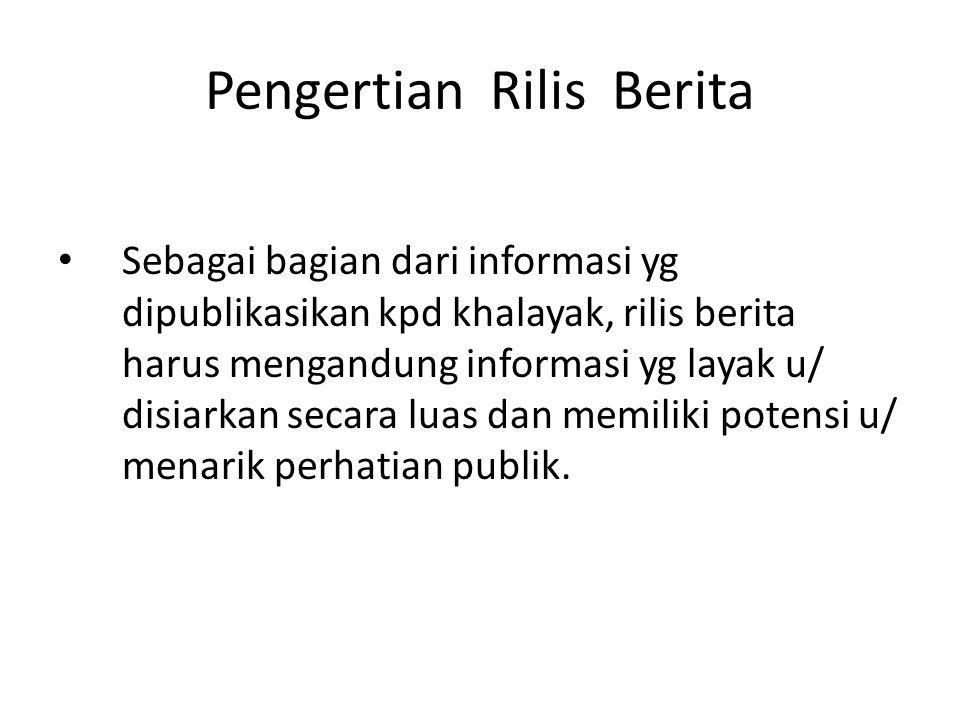 Pengertian Rilis Berita Sebagai bagian dari informasi yg dipublikasikan kpd khalayak, rilis berita harus mengandung informasi yg layak u/ disiarkan se