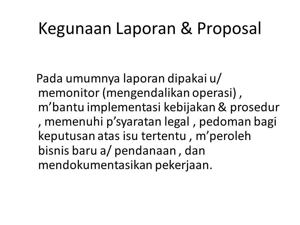 Kegunaan Laporan & Proposal Pada umumnya laporan dipakai u/ memonitor (mengendalikan operasi), m'bantu implementasi kebijakan & prosedur, memenuhi p's