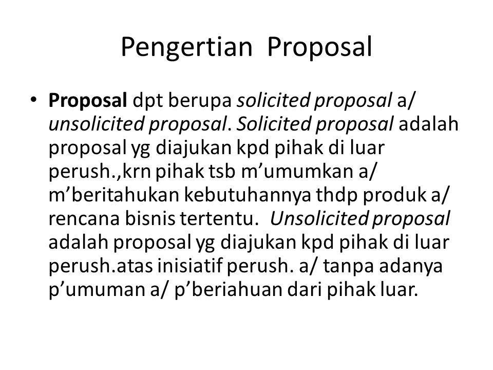 Pengertian Proposal Proposal dpt berupa solicited proposal a/ unsolicited proposal. Solicited proposal adalah proposal yg diajukan kpd pihak di luar p