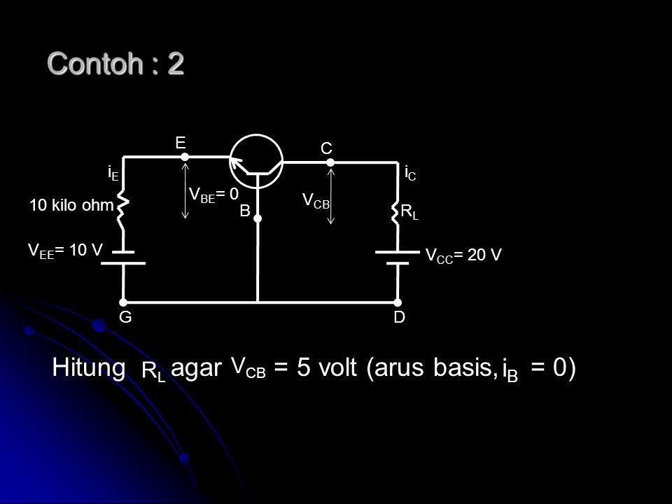Contoh : 2 Hitung agar = 5 volt (arus basis, = 0) V EE = 10 V V CC = 20 V V CB C E B DG RLRL V BE = 0 iCiC iEiE 10 kilo ohm RLRL V CB iBiB