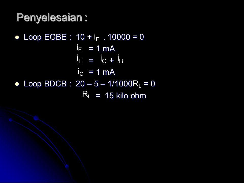 Penyelesaian : Loop EGBE : 10 +. 10000 = 0 Loop EGBE : 10 +. 10000 = 0 = 1 mA = 1 mA = + = + = 1 mA = 1 mA Loop BDCB : 20 – 5 – 1/1000 = 0 Loop BDCB :