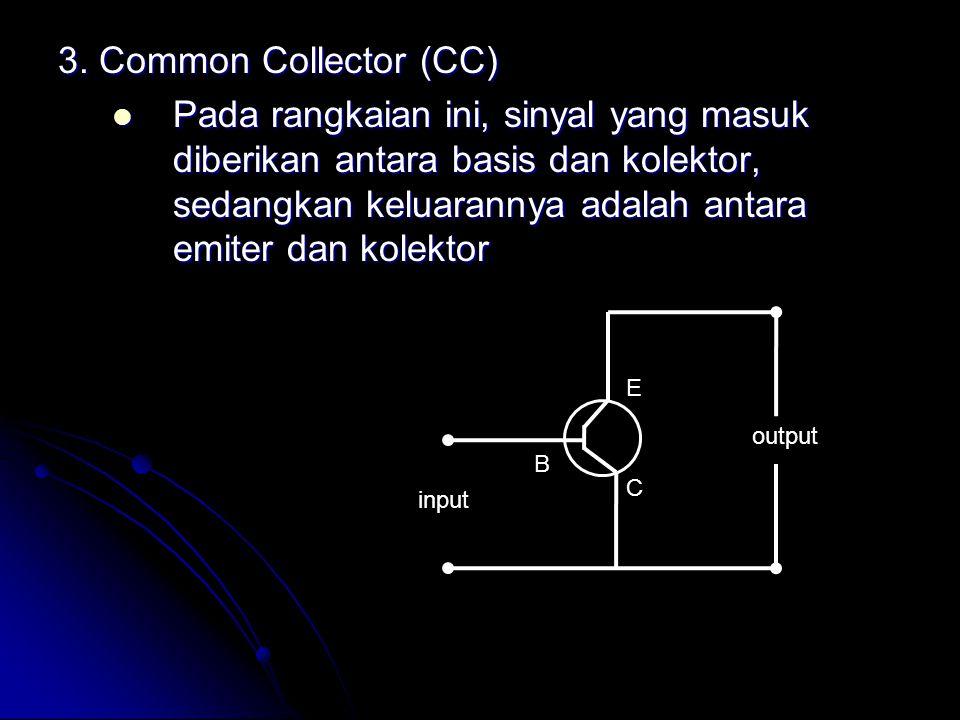 3. Common Collector (CC) Pada rangkaian ini, sinyal yang masuk diberikan antara basis dan kolektor, sedangkan keluarannya adalah antara emiter dan kol