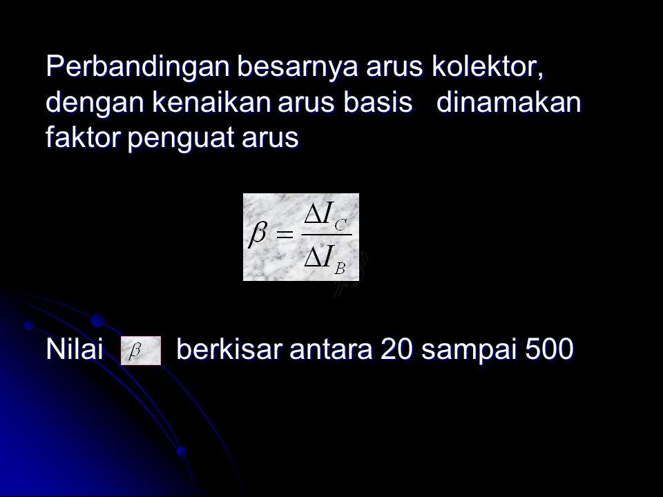 Perbandingan besarnya arus kolektor, dengan kenaikan arus basis dinamakan faktor penguat arus Nilai berkisar antara 20 sampai 500