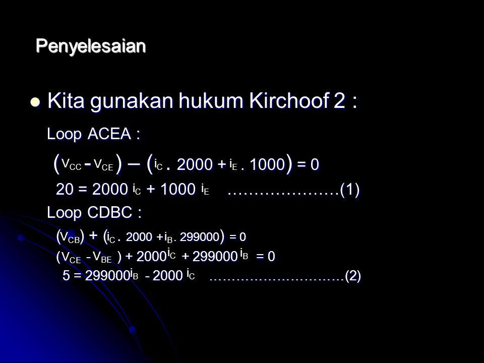 Penyelesaian Kita gunakan hukum Kirchoof 2 : Kita gunakan hukum Kirchoof 2 : Loop ACEA : Loop ACEA : ( - ) – (. 2000 +. 1000 ) = 0 ( - ) – (. 2000 +.