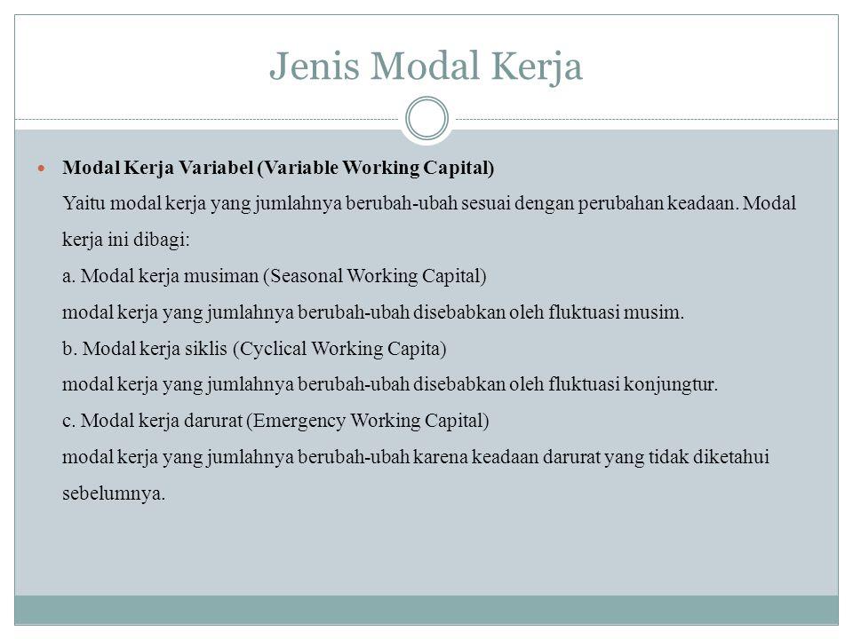 Jenis Modal Kerja Modal Kerja Variabel (Variable Working Capital) Yaitu modal kerja yang jumlahnya berubah-ubah sesuai dengan perubahan keadaan. Modal