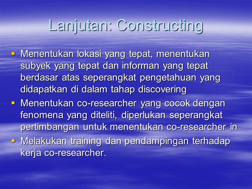 Lanjutan: Constructing  Menentukan lokasi yang tepat, menentukan subyek yang tepat dan informan yang tepat berdasar atas seperangkat pengetahuan yang