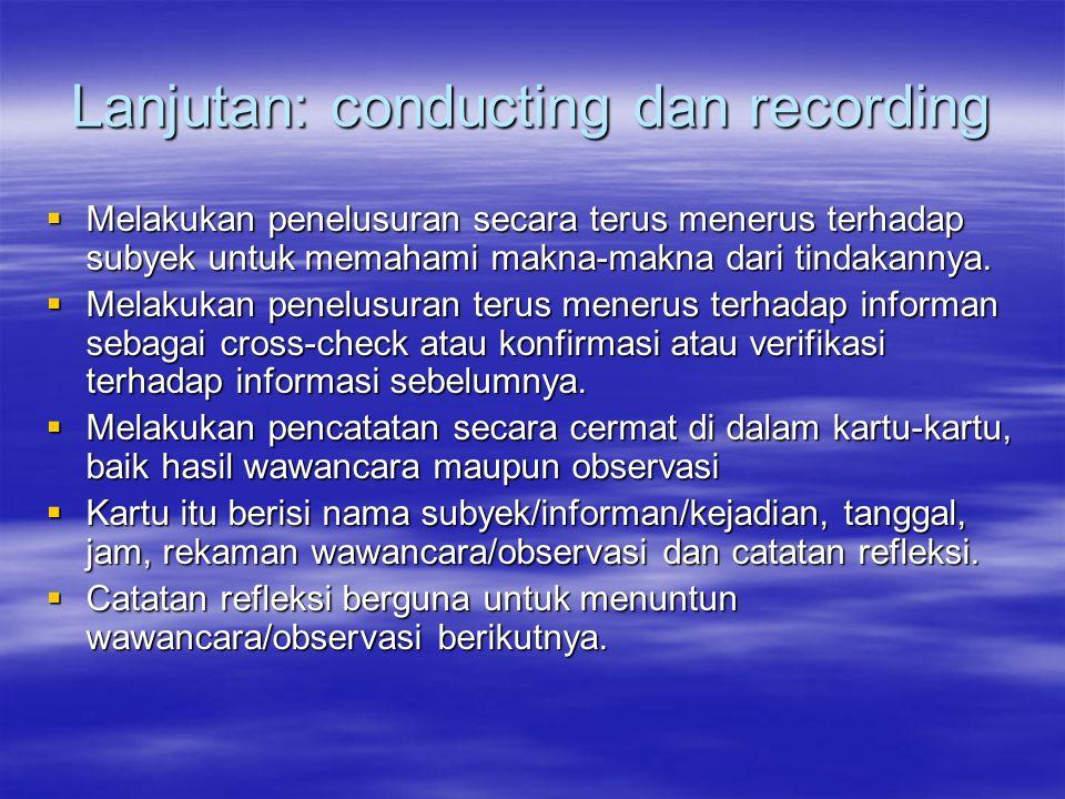 Lanjutan: conducting dan recording  Melakukan penelusuran secara terus menerus terhadap subyek untuk memahami makna-makna dari tindakannya.  Melakuk