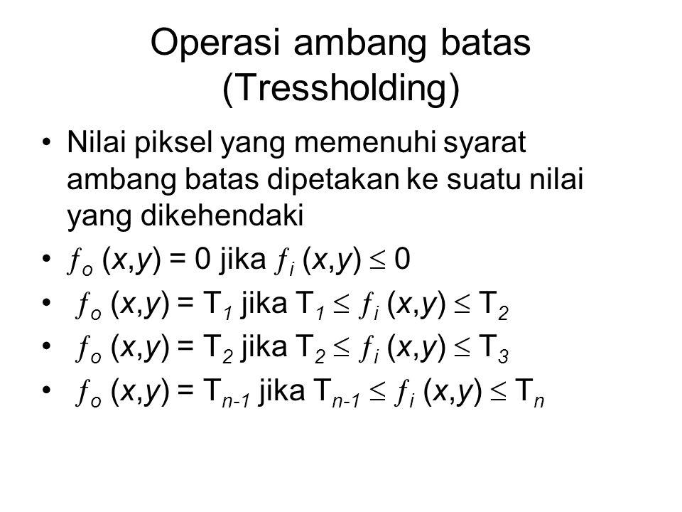 Operasi ambang batas (Tressholding) Nilai piksel yang memenuhi syarat ambang batas dipetakan ke suatu nilai yang dikehendaki  o (x,y) = 0 jika  i (x
