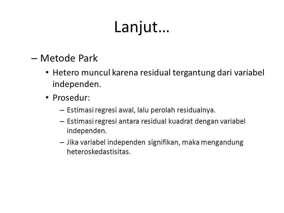 Lanjut… Heteroskedastisitas – Deteksi Informal – Pola residual (Homo = tidak pasti; Hetero = tertentu) Formal – Metode Park – Metode Glejser – Metode