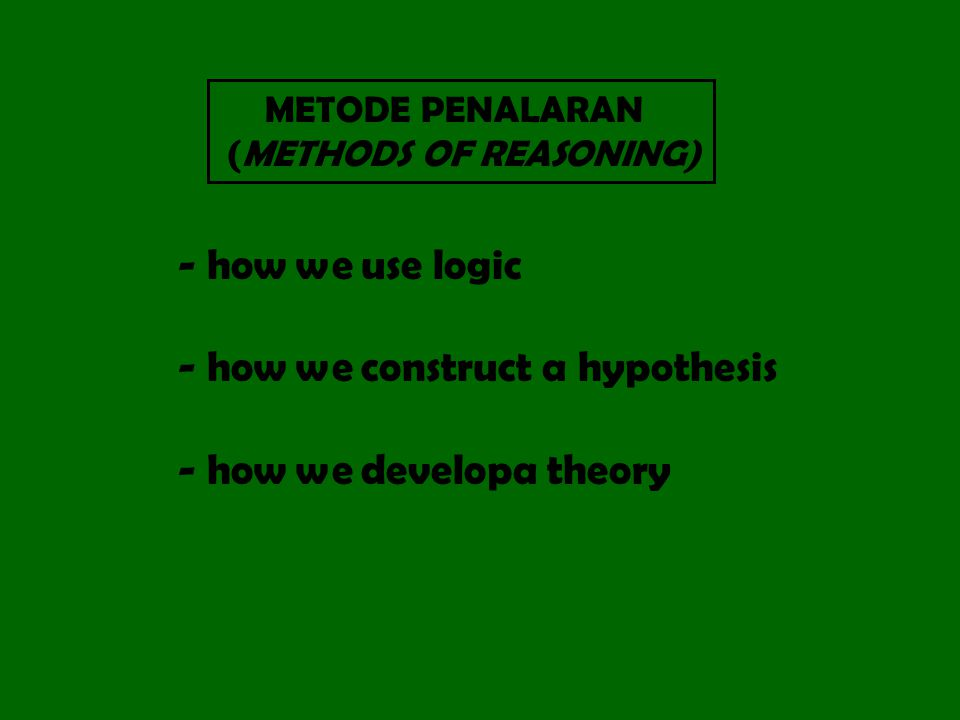 METODE PENALARAN (METHODS OF REASONING) - how we use logic - how we construct a hypothesis - how we developa theory