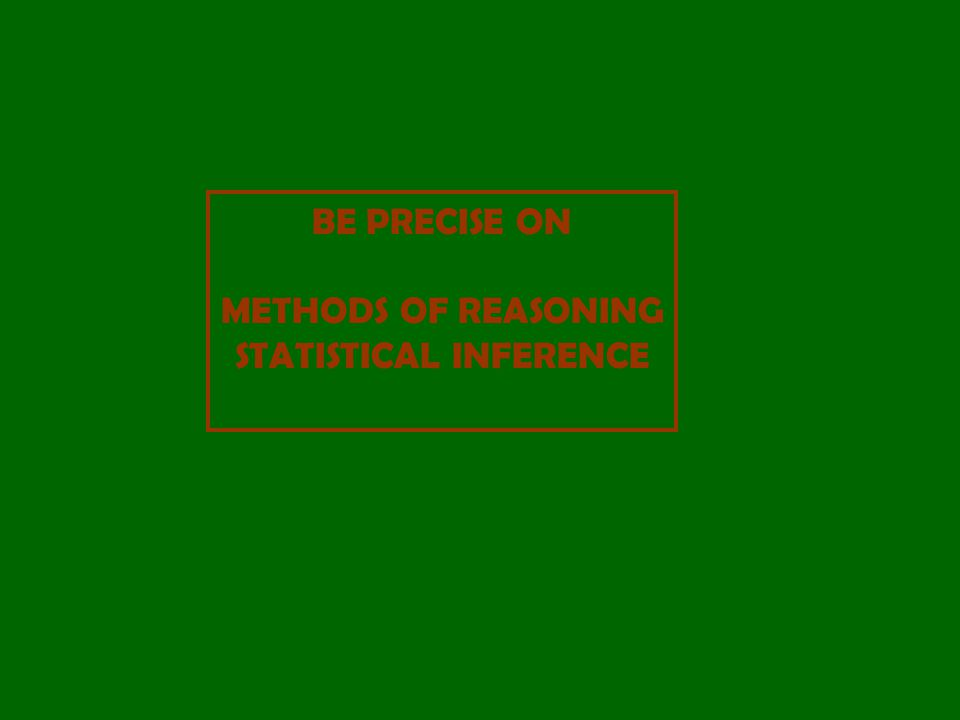 BE PRECISE ON METHODS OF REASONING STATISTICAL INFERENCE