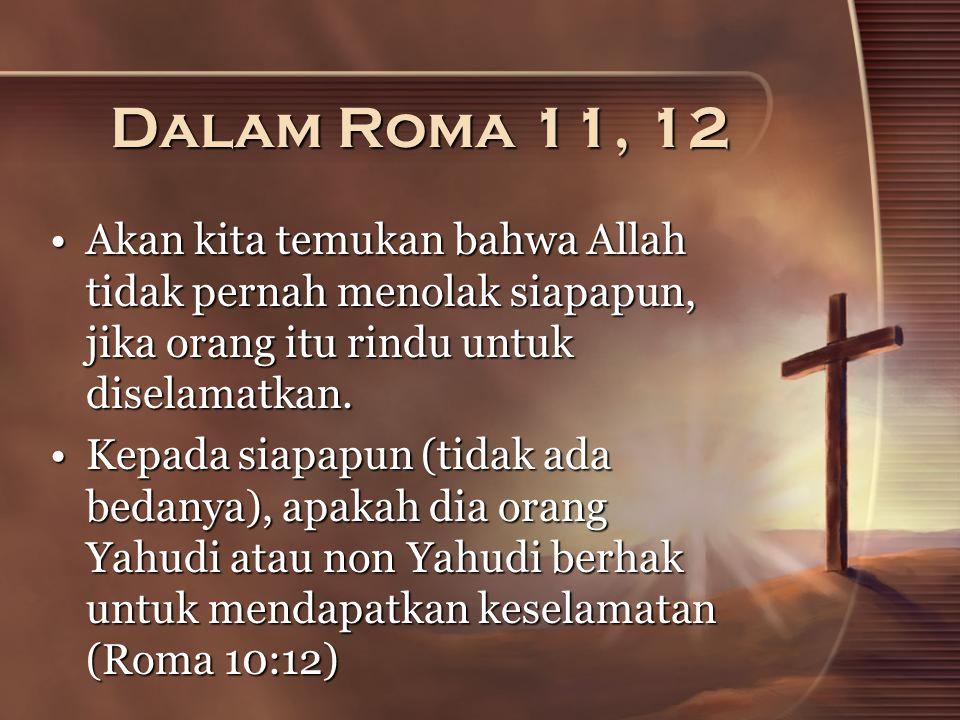 Dalam Roma 11, 12 Akan kita temukan bahwa Allah tidak pernah menolak siapapun, jika orang itu rindu untuk diselamatkan.Akan kita temukan bahwa Allah tidak pernah menolak siapapun, jika orang itu rindu untuk diselamatkan.