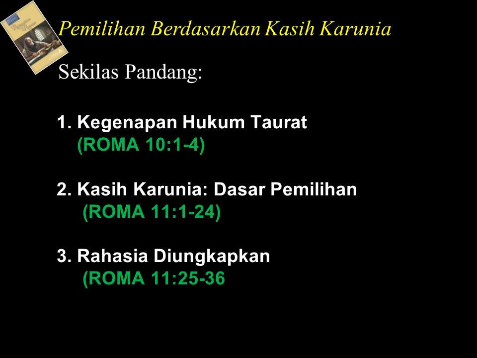 1. Kegenapan Hukum Taurat (ROMA 10:1-4) 2. Kasih Karunia: Dasar Pemilihan (ROMA 11:1-24) 3.