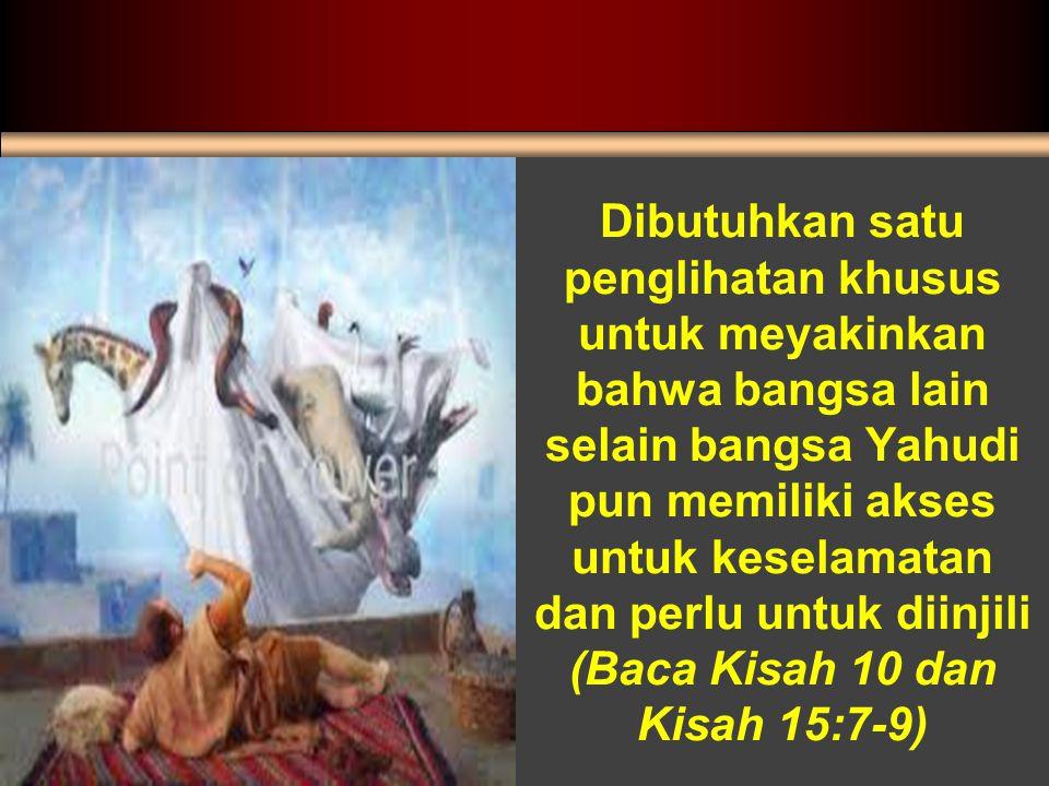 Dibutuhkan satu penglihatan khusus untuk meyakinkan bahwa bangsa lain selain bangsa Yahudi pun memiliki akses untuk keselamatan dan perlu untuk diinjili (Baca Kisah 10 dan Kisah 15:7-9)