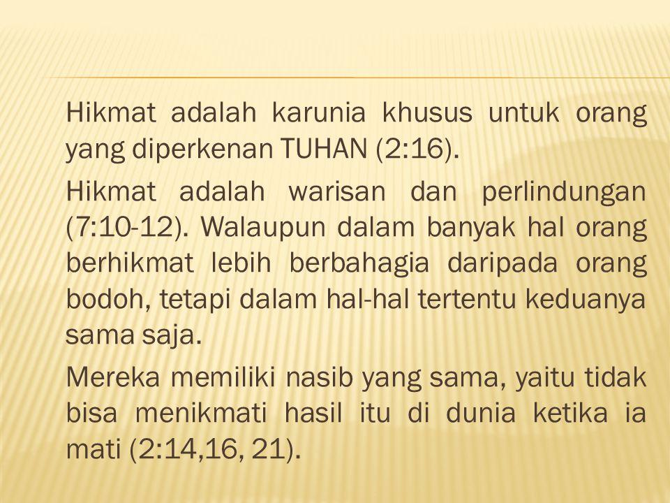 Hikmat adalah karunia khusus untuk orang yang diperkenan TUHAN (2:16). Hikmat adalah warisan dan perlindungan (7:10-12). Walaupun dalam banyak hal ora