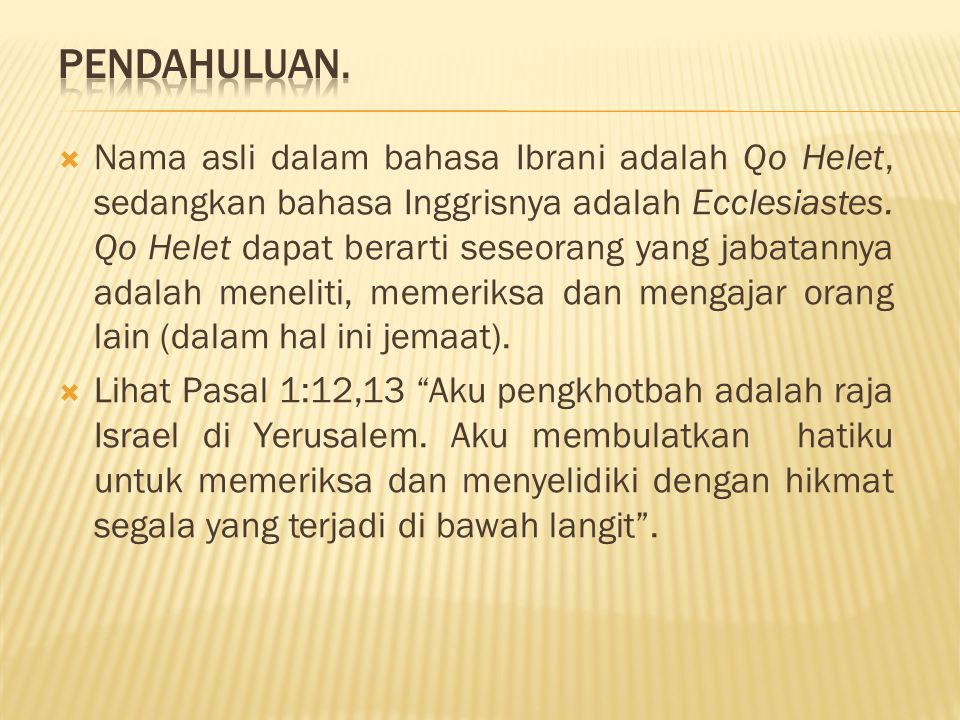  Nama asli dalam bahasa Ibrani adalah Qo Helet, sedangkan bahasa Inggrisnya adalah Ecclesiastes. Qo Helet dapat berarti seseorang yang jabatannya ada