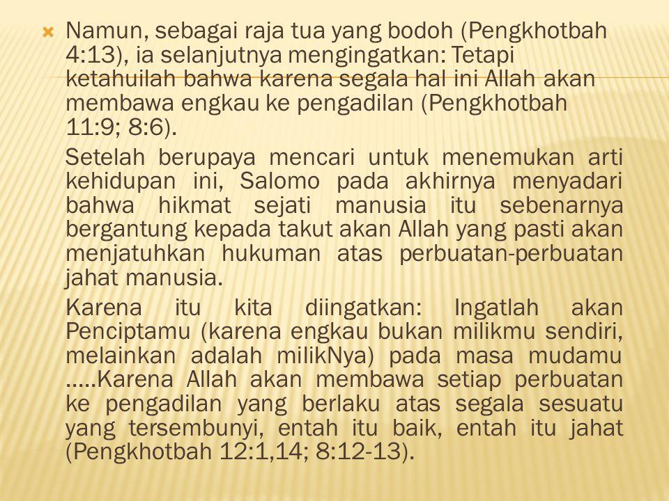  Namun, sebagai raja tua yang bodoh (Pengkhotbah 4:13), ia selanjutnya mengingatkan: Tetapi ketahuilah bahwa karena segala hal ini Allah akan membawa engkau ke pengadilan (Pengkhotbah 11:9; 8:6).