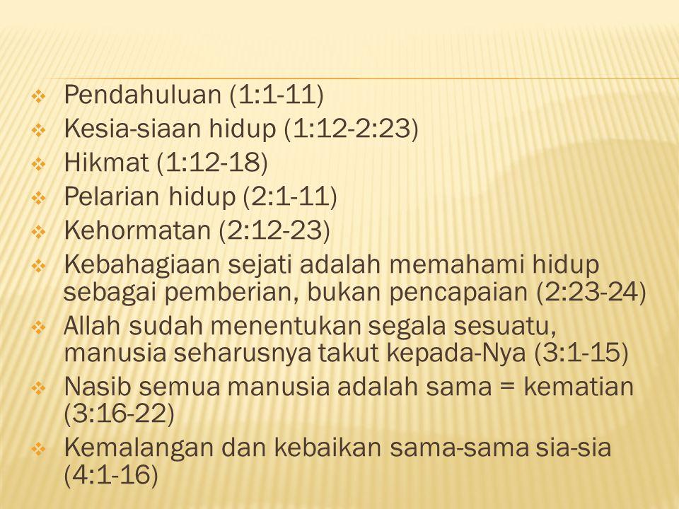  Pendahuluan (1:1-11)  Kesia-siaan hidup (1:12-2:23)  Hikmat (1:12-18)  Pelarian hidup (2:1-11)  Kehormatan (2:12-23)  Kebahagiaan sejati adalah memahami hidup sebagai pemberian, bukan pencapaian (2:23-24)  Allah sudah menentukan segala sesuatu, manusia seharusnya takut kepada-Nya (3:1-15)  Nasib semua manusia adalah sama = kematian (3:16-22)  Kemalangan dan kebaikan sama-sama sia-sia (4:1-16)