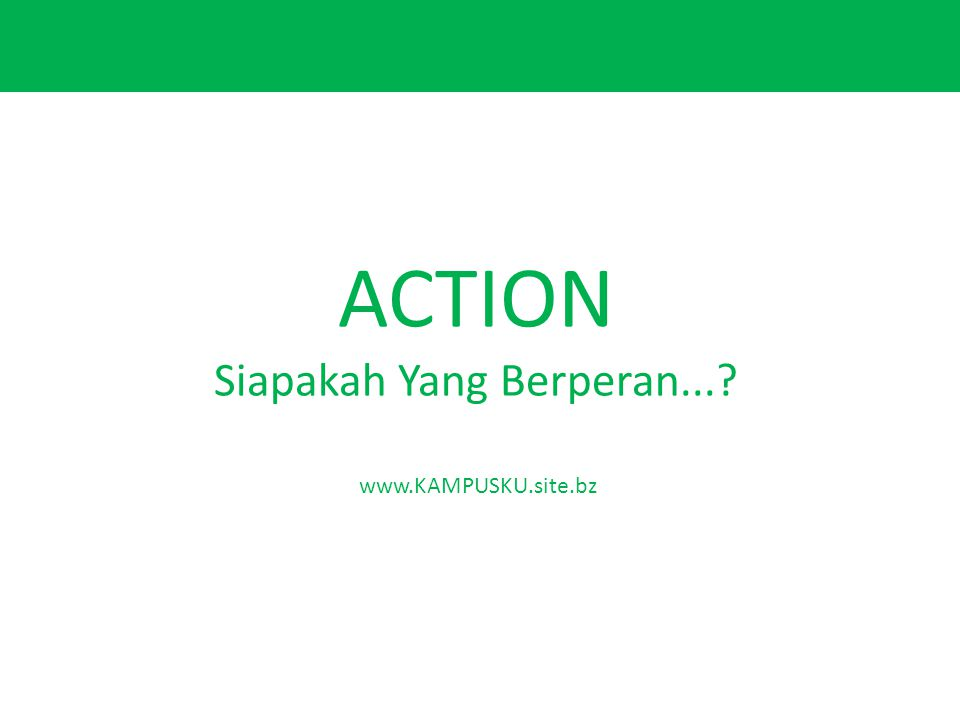 ACTION Siapakah Yang Berperan...? www.KAMPUSKU.site.bz