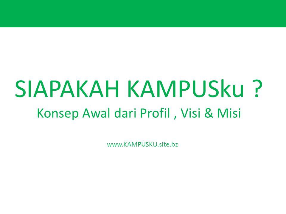 SIAPAKAH KAMPUSku Konsep Awal dari Profil, Visi & Misi www.KAMPUSKU.site.bz
