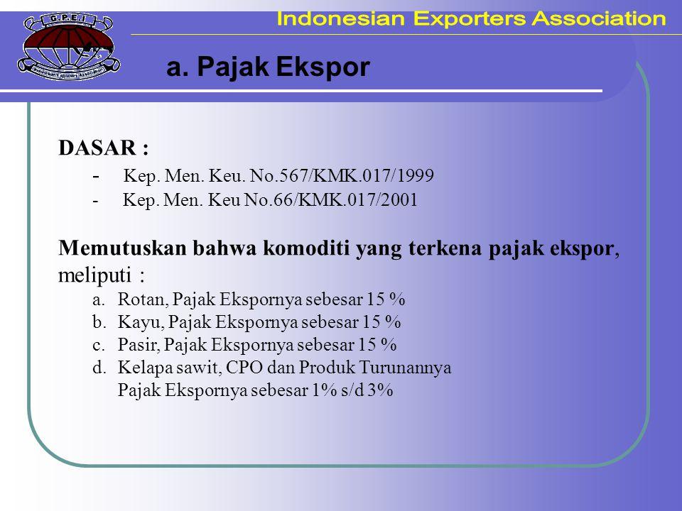 a. Pajak Ekspor DASAR : - Kep. Men. Keu. No.567/KMK.017/1999 - Kep. Men. Keu No.66/KMK.017/2001 Memutuskan bahwa komoditi yang terkena pajak ekspor, m