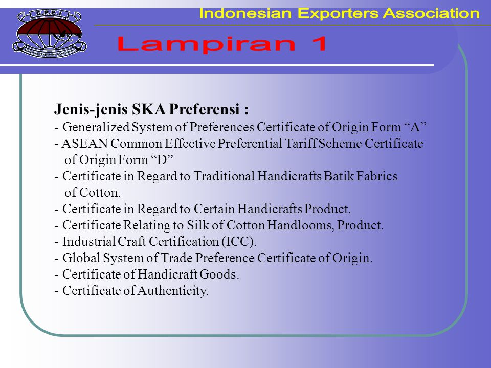 "Jenis-jenis SKA Preferensi : - Generalized System of Preferences Certificate of Origin Form ""A"" - ASEAN Common Effective Preferential Tariff Scheme Ce"