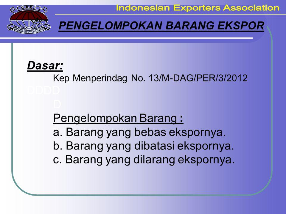 PENGELOMPOKAN BARANG EKSPOR Dasar: Kep Menperindag No. 13/M-DAG/PER/3/2012 DDDD D Pengelompokan Barang : a. Barang yang bebas ekspornya. b. Barang yan