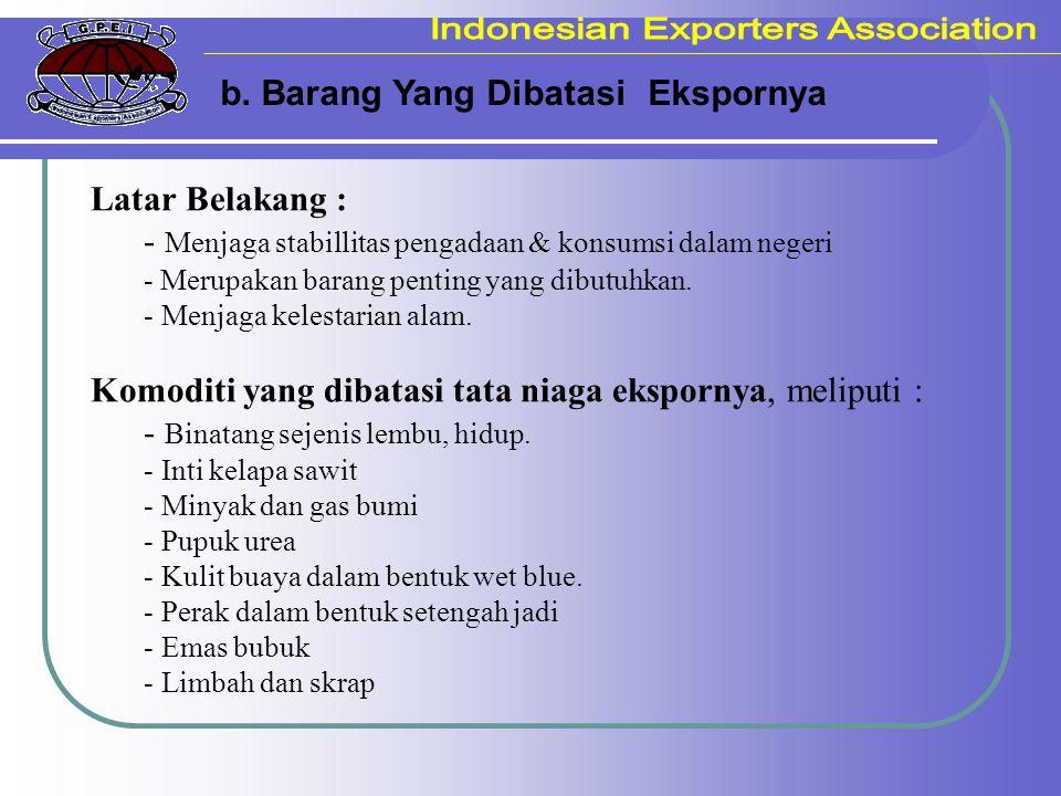 b. Barang Yang Dibatasi Ekspornya Latar Belakang : - Menjaga stabillitas pengadaan & konsumsi dalam negeri - Merupakan barang penting yang dibutuhkan.