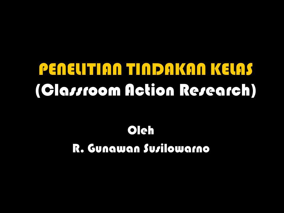 PENELITIAN TINDAKAN KELAS (Classroom Action Research) Oleh R. Gunawan Susilowarno