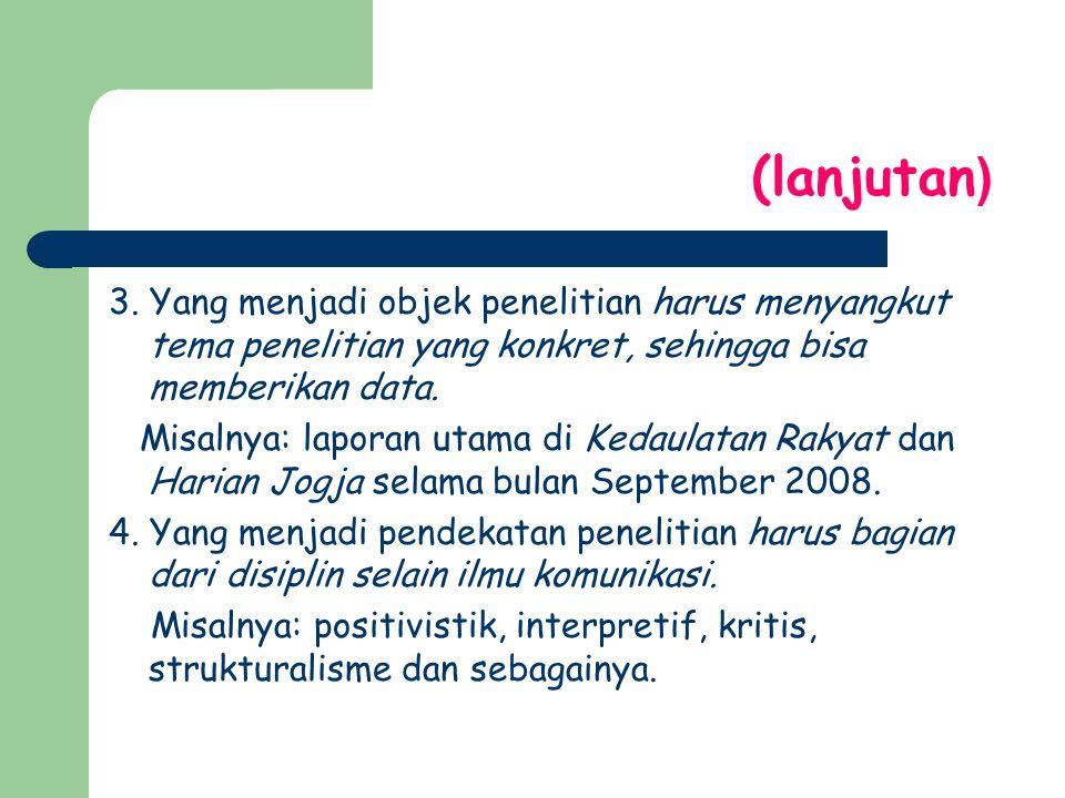 (lanjutan ) 3. Yang menjadi objek penelitian harus menyangkut tema penelitian yang konkret, sehingga bisa memberikan data. Misalnya: laporan utama di