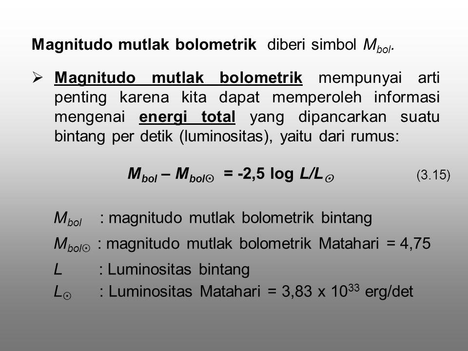  Magnitudo mutlak bolometrik mempunyai arti penting karena kita dapat memperoleh informasi mengenai energi total yang dipancarkan suatu bintang per detik (luminositas), yaitu dari rumus: M bol – M bol  = -2,5 log L/L  M bol : magnitudo mutlak bolometrik bintang L : Luminositas bintang M bol  : magnitudo mutlak bolometrik Matahari = 4,75 L  : Luminositas Matahari = 3,83 x 10 33 erg/det (3.15) Magnitudo mutlak bolometrik diberi simbol M bol.