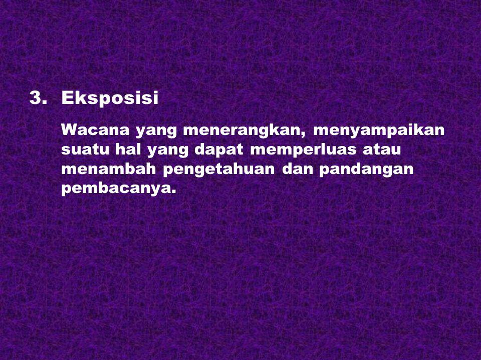 3.Eksposisi Wacana yang menerangkan, menyampaikan suatu hal yang dapat memperluas atau menambah pengetahuan dan pandangan pembacanya.