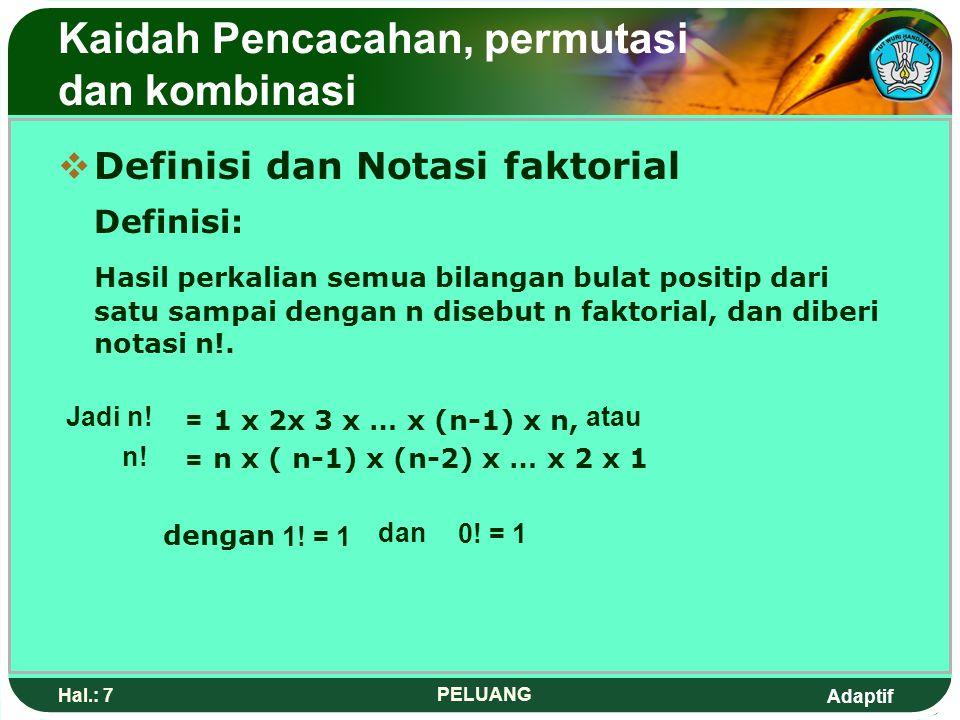 Adaptif Hal.: 7 PELUANG Kaidah Pencacahan, permutasi dan kombinasi DDefinisi dan Notasi faktorial Definisi: Hasil perkalian semua bilangan bulat positip dari satu sampai dengan n disebut n faktorial, dan diberi notasi n!.