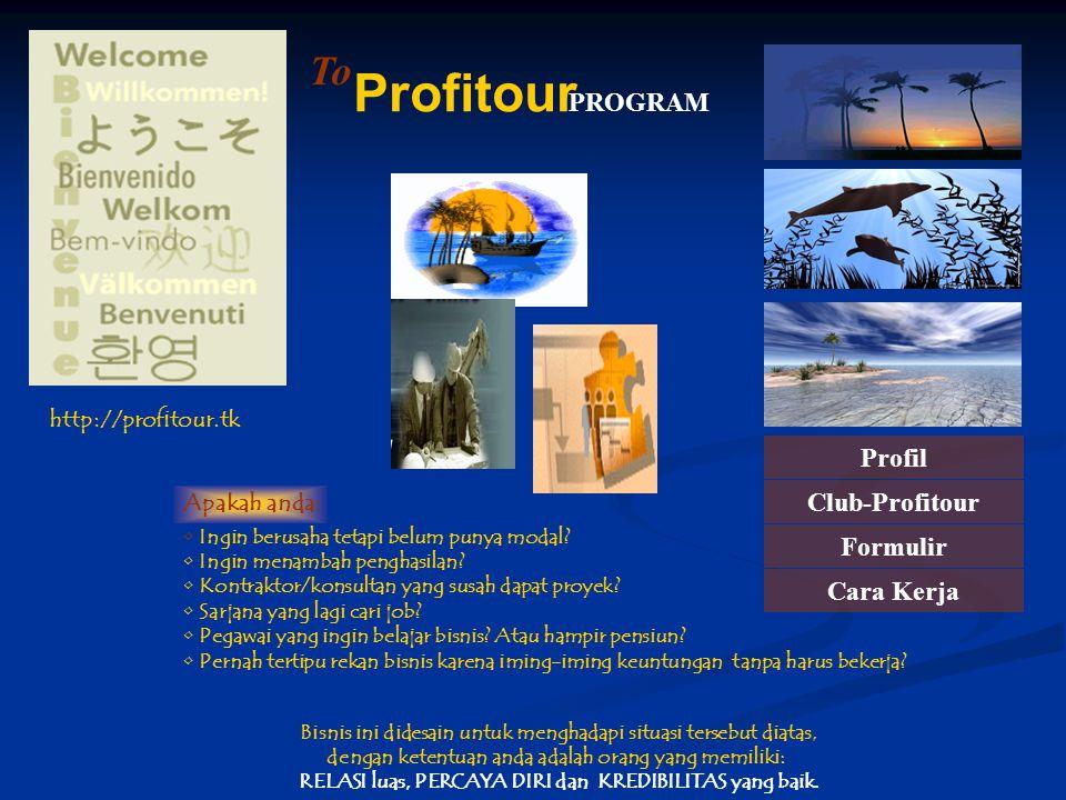 PROGRAM Profitour To http://profitour.tk Profil Club-Profitour Formulir Cara Kerja Ingin berusaha tetapi belum punya modal? Ingin menambah penghasilan