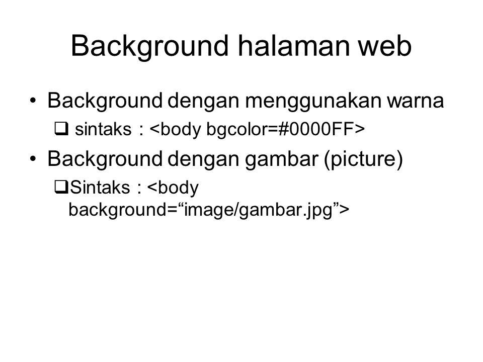 Background halaman web Background dengan menggunakan warna  sintaks : Background dengan gambar (picture)  Sintaks :