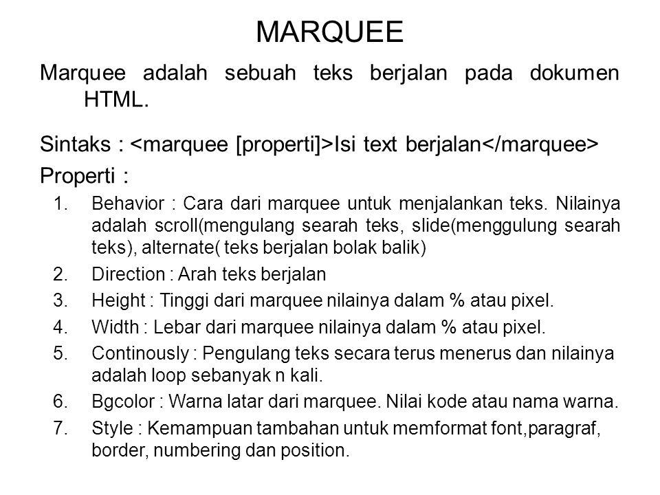 MARQUEE Marquee adalah sebuah teks berjalan pada dokumen HTML. Sintaks : Isi text berjalan Properti : 1.Behavior : Cara dari marquee untuk menjalankan