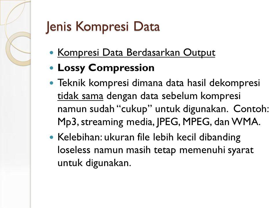 Jenis Kompresi Data Kompresi Data Berdasarkan Output Lossy Compression Teknik kompresi dimana data hasil dekompresi tidak sama dengan data sebelum kompresi namun sudah cukup untuk digunakan.